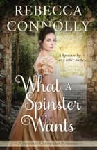 What a Spinster Wants ebook by Rebecca Connolly