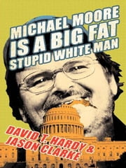Michael Moore Is a Big Fat Stupid White Man ebook by Jason Clarke, David T. Hardy