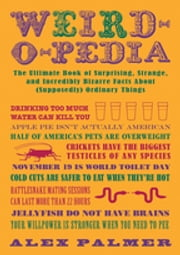Weird-o-pedia - The Ultimate Book of Surprising Strange and Incredibly Bizarre Facts About (Supposedly) Ordinary Things ebook by Alex Palmer