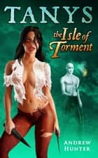 Tanys: The Isle of Torment ebook by Andrew Hunter