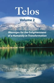 Telos Volume 2: Messages for the Enlightenment of a Humanity in Transformation ebook by Aurelia Louise Jones