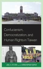 Confucianism, Democratization, and Human Rights in Taiwan ebook by Joel Fetzer,J Christopher Soper