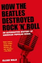 How the Beatles Destroyed Rock 'n' Roll - An Alternative History of American Popular Music eBook by Elijah Wald