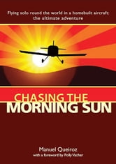 Chasing the Morning Sun: Flying Solo 'Round the World in a Homebuilt Aircraft: The Ultimate Adventure - Flying Solo 'Round the World in a Homebuilt Aircraft: The Ultimate Adventure ebook by Queiroz, Manuel
