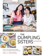 The Dumpling Sisters Cookbook - Over 100 Favourite Recipes From A Chinese Family Kitchen ebook by The Dumpling Sisters, Amy Zhang, Julie Zhang