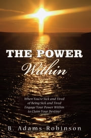 The Power Within - When You're Sick and Tired of Being Sick and Tired Engage Your Power Within to Claim Your Destiny! ebook by B. Adams-Robinson