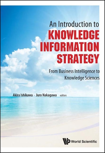 An Introduction to Knowledge Information Strategy - From Business Intelligence to Knowledge Sciences ebook by Akira Ishikawa,Juro Nakagawa