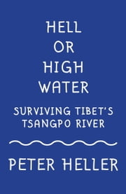 Hell or High Water - Surviving Tibet's Tsango River ebook by Peter Heller