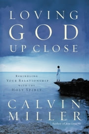 Loving God Up Close - Rekindling Your Relationship with the Holy Spirit ebook by Calvin Miller