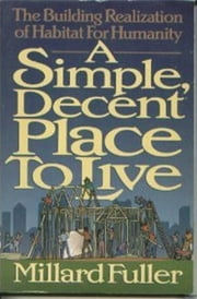 Simple Decent Place to Live - The Building Realization of Habitat for Humanity ebook by Millard Fuller