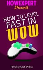 How To Level Fast In WoW: Your Step-By-Step Guide To Leveling Your World of Warcraft Characters Fast From 1 to 85 Quickly, Easily, & Affordably ebook by HowExpert