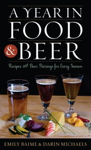 A Year in Food and Beer - Recipes and Beer Pairings for Every Season ebook by Emily Baime,Darin Michaels