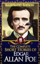 The Complete Short Stories of Edgar Allan Poe (Illustrated) (60 stories) - Short Stories by Edgar Allan Poe ebook by Edgar Allan Poe