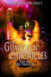 The Guardian Chronicles: Rise of the Phoenix ebook by Matthew Burkey