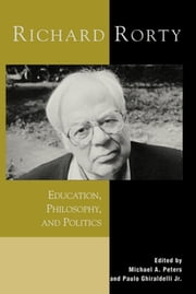 Richard Rorty - Education, Philosophy, and Politics ebook by Michael A. Peters,Paulo Ghiraldelli Jr.,Steven Best,Ramin Farahmandpur,Jim Garrison,Douglas Kellner,James D. Marshall,Peter McLaren,Michael Peters,Björn Ramberg,Alberto Tosi Rodrigues,Juha Suoranta,Kenneth Wain