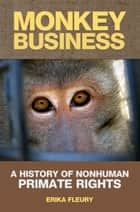 Monkey Business: A History Of Nonhuman Primate Rights ebook by Erika Fleury
