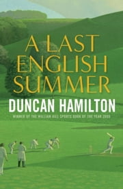 A Last English Summer - The Biography of a Cricket Season ebook by Duncan Hamilton