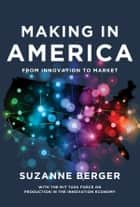 Making in America ebook by Suzanne Berger,MIT Task Force on Production in the Innovation Economy