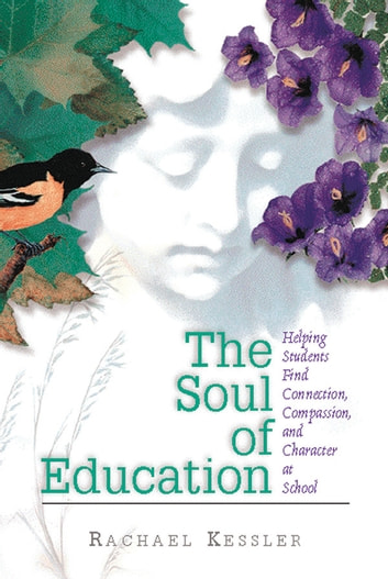 The Soul of Education - Helping Students Find Connection, Compassion, and Character at School ebook by Rachael Kessler