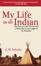 My Life as an Indian - The Story of a Red Woman and a White Man in the Lodges of the Blackfeet ebook by J. W. Schultz