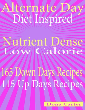 Alternate Day Diet Inspired: Nutrient Dense Low Calorie: 165 Down Days Recipes 115 Up Days Recipes ebook by Dona Carter