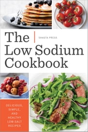 The Low Sodium Cookbook: Delicious, Simple, and Healthy Low-Salt Recipes ebook by Shasta Press