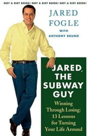 Jared, the Subway Guy - Winning Through Losing: 13 Lessons for Turning Your Life Around ebook by Jared Fogle,Anthony Bruno