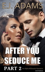 After You Seduce Me Part 2 - An Alpha Billionaire Romance - 2nd Edition ebook by E.J. Adams