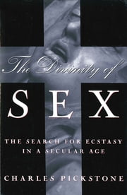 The Divinity of Sex - The Search For Ecstacy In A Secular Age ebook by Charles Pickstone