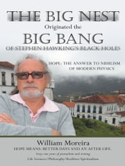 The Big Nest Originated the Big Bang of Stephen Hawking's Black Holes - Hope: The Answer to the Nihilism of Modern Physics ebook by William Moreira