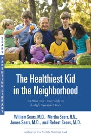 The Healthiest Kid in the Neighborhood - Ten Ways to Get Your Family on the Right Nutritional Track ebook by William Sears,Martha Sears,James Sears,Robert Sears