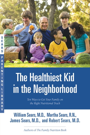 The Healthiest Kid in the Neighborhood - Ten Ways to Get Your Family on the Right Nutritional Track eBook by William Sears, MD,Martha Sears, RN,James Sears, MD,Robert Sears, MD