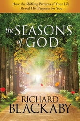 The Seasons of God - How the Shifting Patterns of Your Life Reveal His Purposes for You ebook by Richard Blackaby