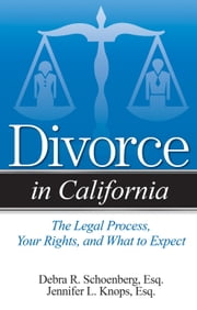 Divorce in California - The Legal Process, Your Rights, and What to Expect ebook by Debra Schoenberg,Jennifer Knops