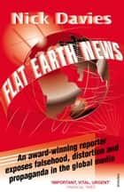 Flat Earth News - An Award-winning Reporter Exposes Falsehood, Distortion and Propaganda in the Global Media ebook by Nick Davies