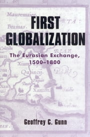 First Globalization - The Eurasian Exchange, 1500-1800 ebook by Geoffrey C. Gunn