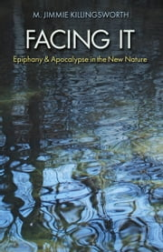 Facing It - Epiphany and Apocalypse in the New Nature ebook by M. Jimmie Killingsworth