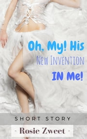 Oh, My! His New Invention IN Me! ebook by Rosie Zweet