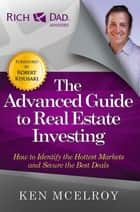The Advanced Guide to Real Estate Investing - How to Identify the Hottest Markets and Secure the Best Deals ebook by Ken McElroy