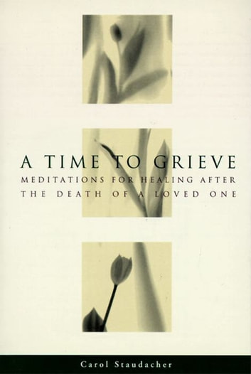 A Time to Grieve - Meditations for Healing After the Death of a Loved One ebook by Carol Staudacher