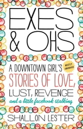 Exes and Ohs - A Downtown Girl's (Mostly Awkward) Tales of Love, Lust, Revenge, and a Little Facebook Stalking ebook by Shallon Lester
