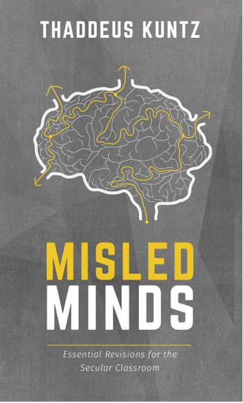 Misled Minds - Essential Revisions for the Secular Classroom ebook by Thaddeus Kuntz