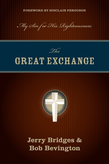 The Great Exchange (Foreword by Sinclair Ferguson) - My Sin for His Righteousness 電子書 by Jerry Bridges,Bob Bevington