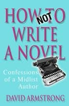 How Not to Write a Novel - Confessions of a Midlist Author ebook by