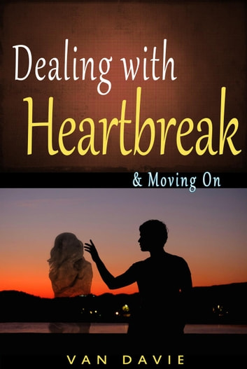 Dealing With Heartbreak & Moving On ebook by Van Davie