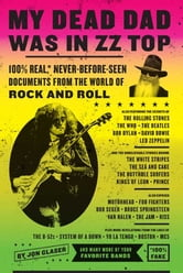My Dead Dad Was in ZZ Top - the ZZ Top Letters...and More 100% Real, Never Before Seen Documents from the World of Rock n' Roll ebook by Jon Glaser