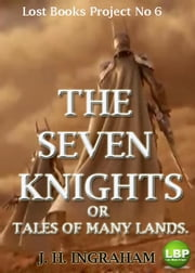 THE SEVEN KNIGHTS; OR TALES OF MANY LANDS. - BEING CERTAIN ROMANCEROS OF CHIVALRY. ebook by J. H. INGRAHAM