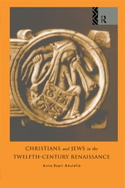 Christians and Jews in the Twelfth-Century Renaissance ebook by Dr Anna Brechta Sapir Abulafia,Anna Abulafia