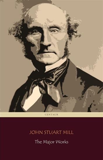 John Stuart Mill: The Major Works (Centaur Classics) ebook by John Stuart Mill