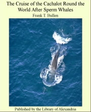 The Cruise of the Cachalot Round the World After Sperm Whales ebook by Frank T. Bullen